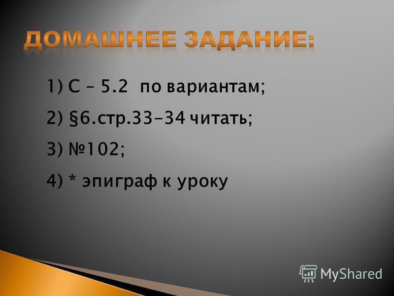 1) С – 5.2 по вариантам; 2) §6.стр.33-34 читать; 3) 102; 4) * эпиграф к уроку