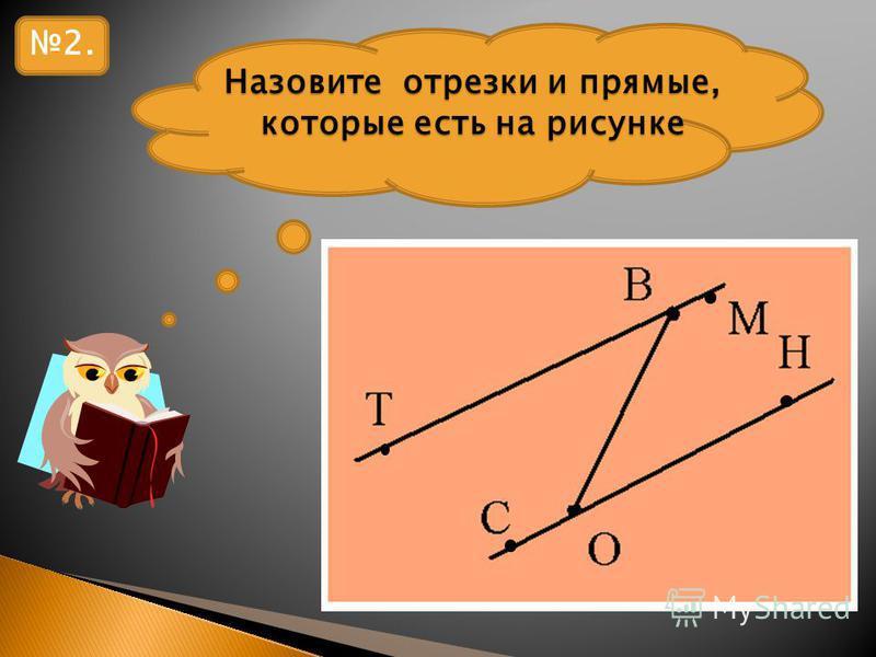 Назовите отрезки и прямые, которые есть на рисунке 2.