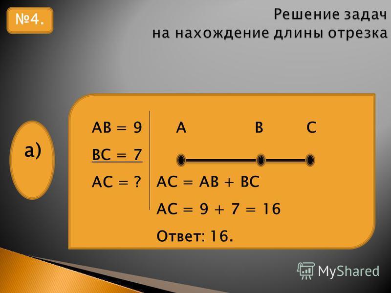 4. АВ = 9 А В С ВС = 7 АС = ? а) АС = АВ + ВС АС = 9 + 7 = 16 Ответ: 16.