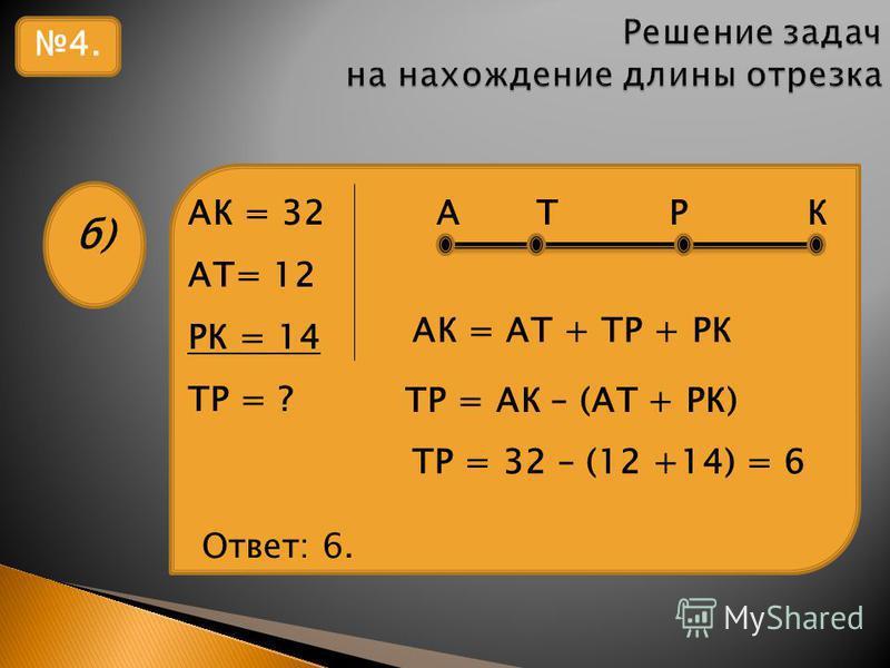 4. б) АК = 32 А Т Р К АТ= 12 РК = 14 ТР = ? АК = АТ + ТР + РК ТР = 32 – (12 +14) = 6 Ответ: 6. ТР = АК – (АТ + РК)