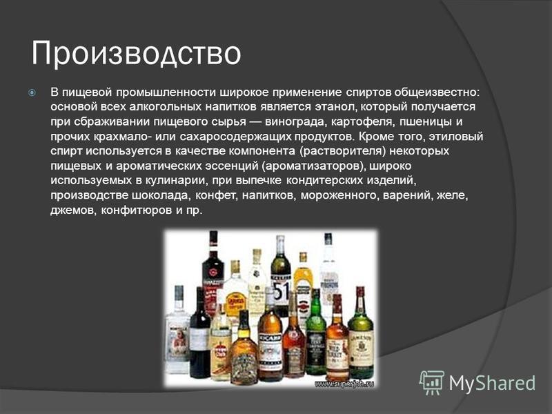 Производство В пищевой промышленности широкое применение спиртов общеизвестно: основой всех алкогольных напитков является этанол, который получается при сбраживании пищевого сырья винограда, картофеля, пшеницы и прочих крахмала- или сахаросодержащих