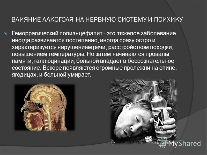 ВЛИЯНИЕ АЛКОГОЛЯ НА НЕРВНУЮ СИСТЕМУ И ПСИХИКУ Геморрагический полиэнцефалит - это тяжелое заболевание иногда развивается постепенно, иногда сразу остро и характеризуется нарушением речи, расстройством походки, повышением температуры. Но затем начинаю