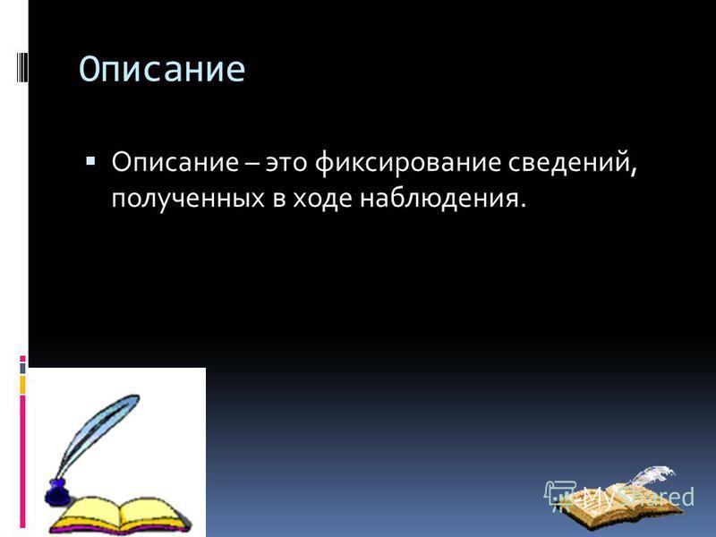 Описание Описание – это фиксирование сведений, полученных в ходе наблюдения.