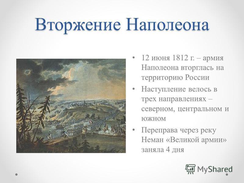 Вторжение Наполеона 12 июня 1812 г. – армия Наполеона вторглась на территорию России Наступление велось в трех направлениях – северном, центральном и южном Переправа через реку Неман «Великой армии» заняла 4 дня