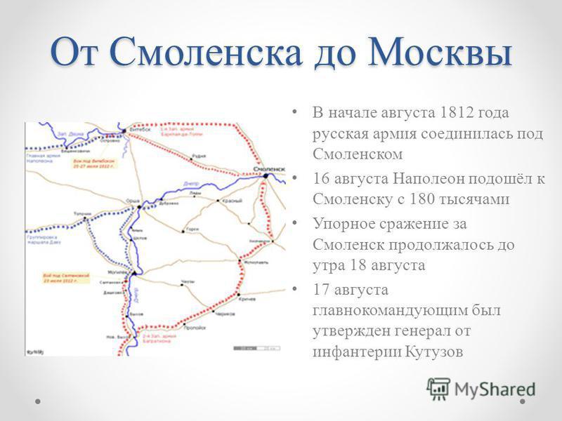 От Смоленска до Москвы В начале августа 1812 года русская армия соединилась под Смоленском 16 августа Наполеон подошёл к Смоленску с 180 тысячами Упорное сражение за Смоленск продолжалось до утра 18 августа 17 августа главнокомандующим был утвержден