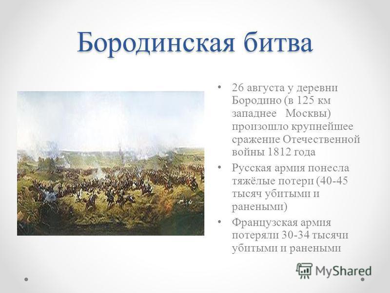 Бородинская битва 26 августа у деревни Бородино (в 125 км западнее Москвы) произошло крупнейшее сражение Отечественной войны 1812 года Русская армия понесла тяжёлые потери (40-45 тысяч убитыми и ранеными) Французская армия потеряли 30-34 тысячи убиты