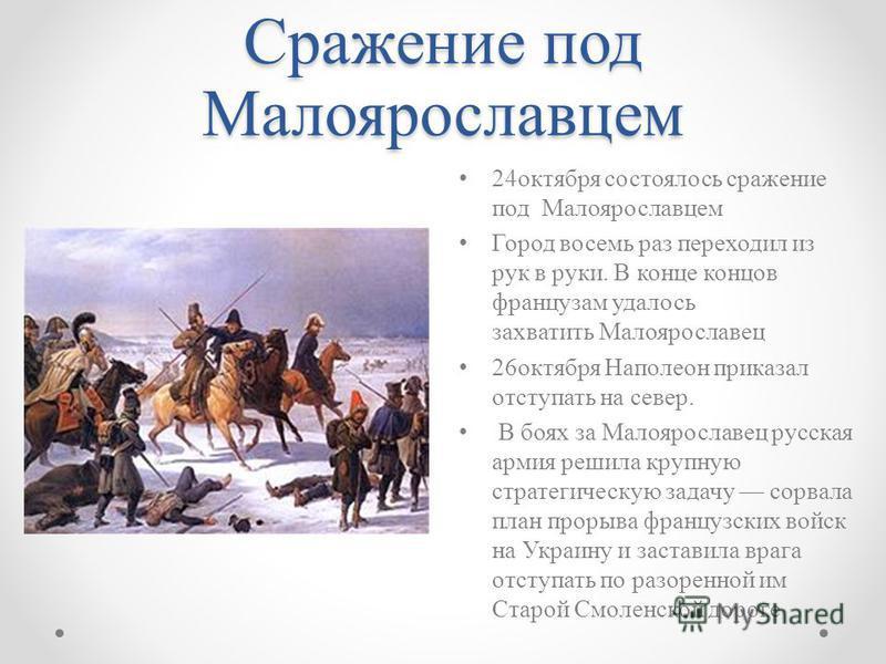 Сражение под Малоярославцем 24 октября состоялось сражение под Малоярославцем Город восемь раз переходил из рук в руки. В конце концов французам удалось захватить Малоярославец 26 октября Наполеон приказал отступать на север. В боях за Малоярославец
