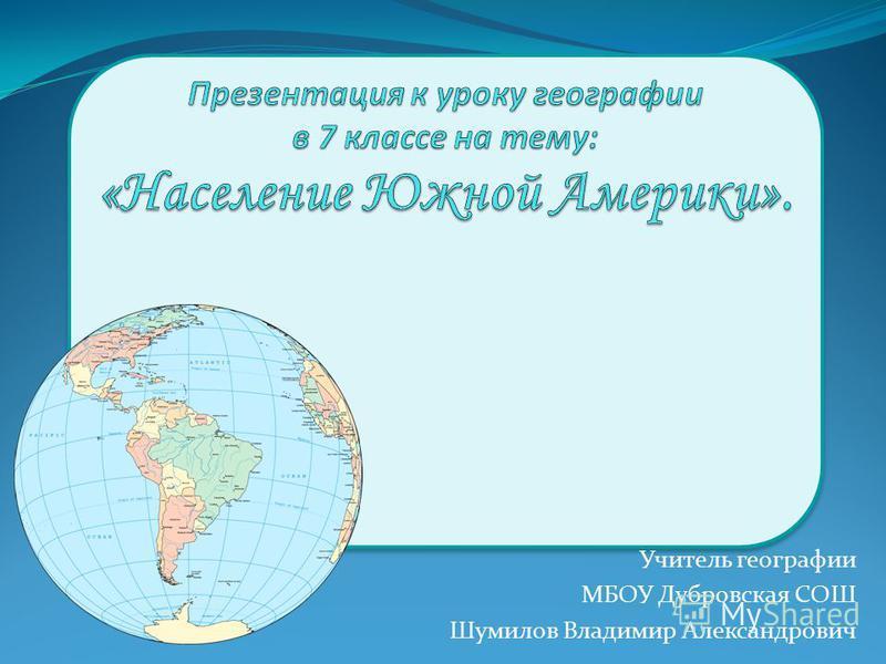 Учитель географии МБОУ Дубровская СОШ Шумилов Владимир Александрович