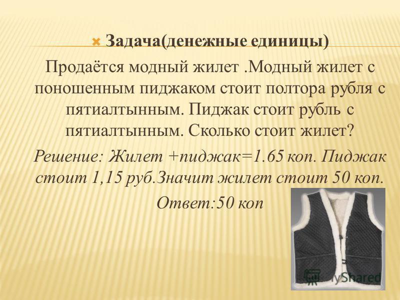 Задача(денежные единицы) Продаётся модный жилет.Модный жилет с поношенным пиджаком стоит полтора рубля с пятиалтынным. Пиджак стоит рубль с пятиалтынным. Сколько стоит жилет? Решение: Жилет +пиджак=1.65 коп. Пиджак стоит 1,15 руб.Значит жилет стоит 5