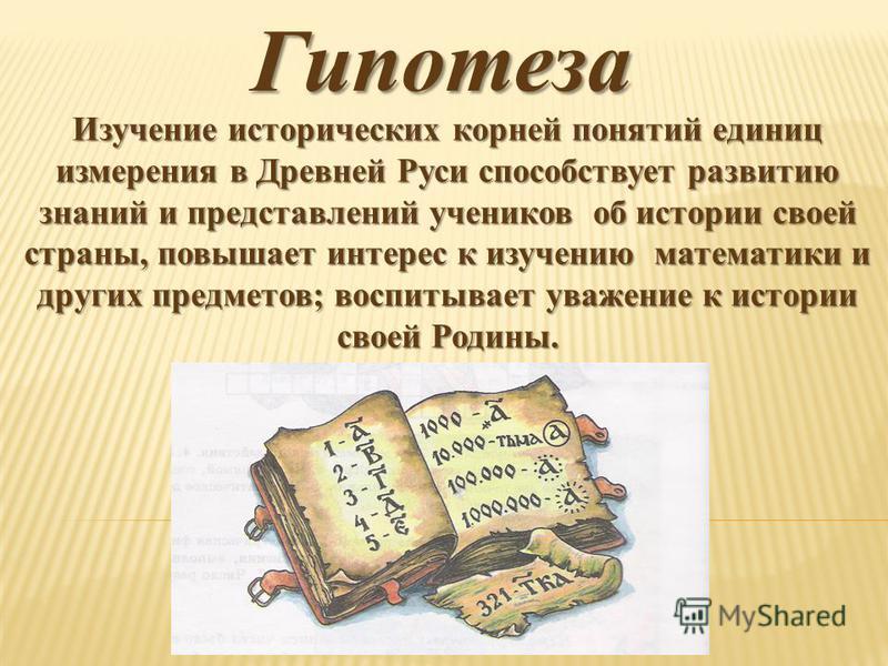 Гипотеза Изучение исторических корней понятий единиц измерения в Древней Руси способствует развитию знаний и представлений учеников об истории своей страны, повышает интерес к изучению математики и других предметов; воспитывает уважение к истории сво
