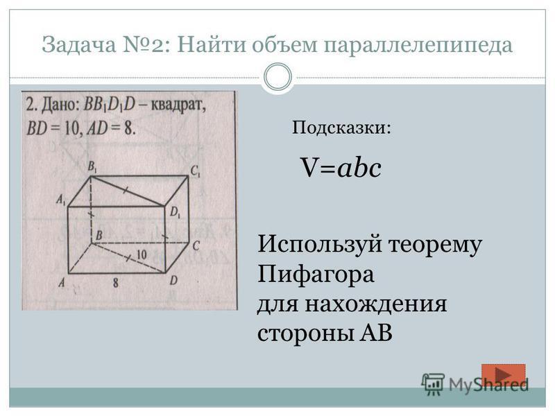 Задача 2: Найти объем параллелепипеда Подсказки: V=abc Используй теорему Пифагора для нахождения стороны АВ