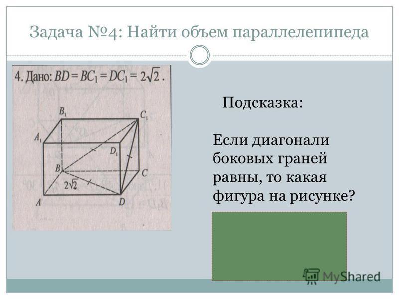 Задача 4: Найти объем параллелепипеда Подсказка: Если диагонали боковых граней равны, то какая фигура на рисунке? х х