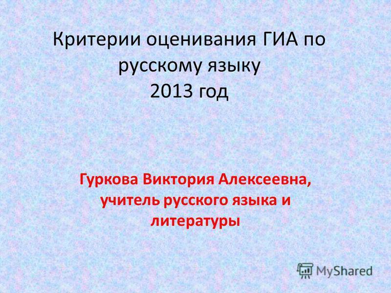 Критерии оценивания ГИА по русскому языку 2013 год Гуркова Виктория Алексеевна, учитель русского языка и литературы