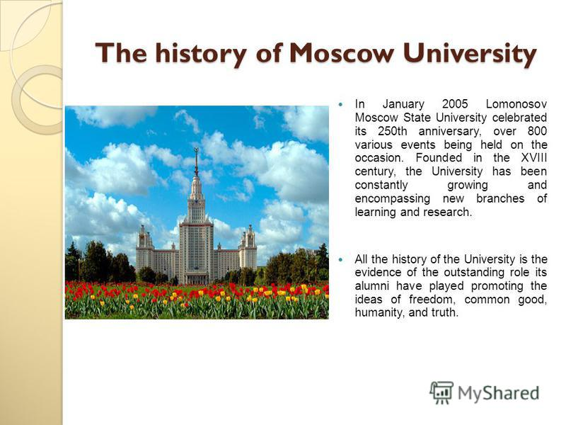The history of Moscow University In January 2005 Lomonosov Moscow State University celebrated its 250th anniversary, over 800 various events being held on the occasion. Founded in the XVIII century, the University has been constantly growing and enco