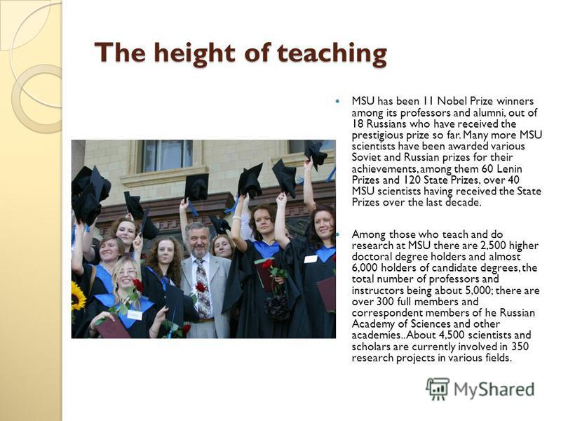 The height of teaching MSU has been 11 Nobel Prize winners among its professors and alumni, out of 18 Russians who have received the prestigious prize so far. Many more MSU scientists have been awarded various Soviet and Russian prizes for their achi