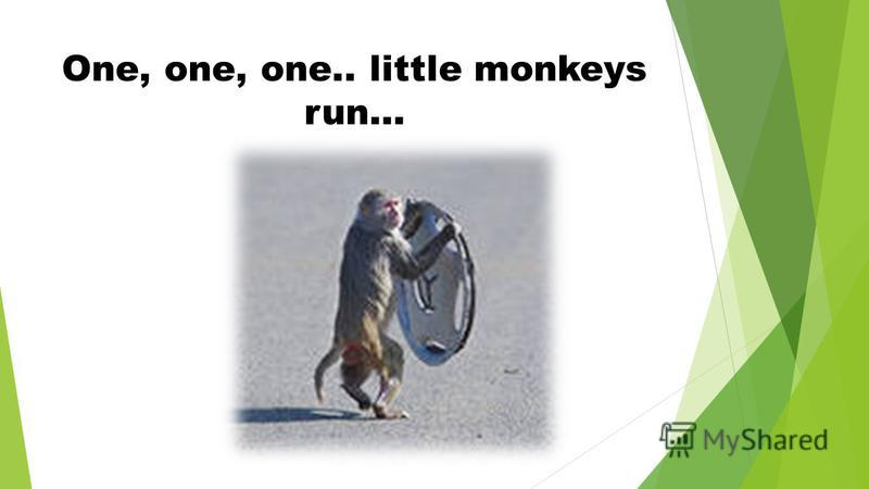 One, one, one.. little monkeys run…