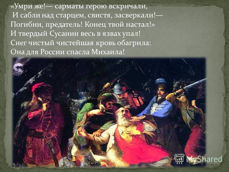 «Умри же! сарматы герою вскричали, И сабли над старцем, свистя, засверкали! Погибни, предатель! Конец твой настал!» И твердый Сусанин весь в язвах упал! Снег чистый чистейшая кровь обагрила: Она для России спасла Михаила!