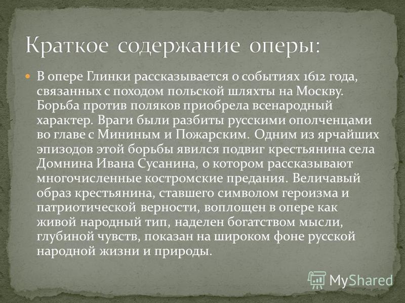 В опере Глинки рассказывается о событиях 1612 года, связанных с походом польской шляхты на Москву. Борьба против поляков приобрела всенародный характер. Враги были разбиты русскими ополченцами во главе с Мининым и Пожарским. Одним из ярчайших эпизодо