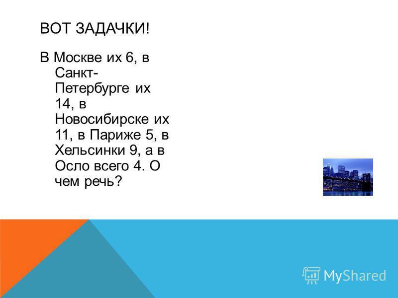 В Москве их 6, в Санкт- Петербурге их 14, в Новосибирске их 11, в Париже 5, в Хельсинки 9, а в Осло всего 4. О чем речь? ВОТ ЗАДАЧКИ!