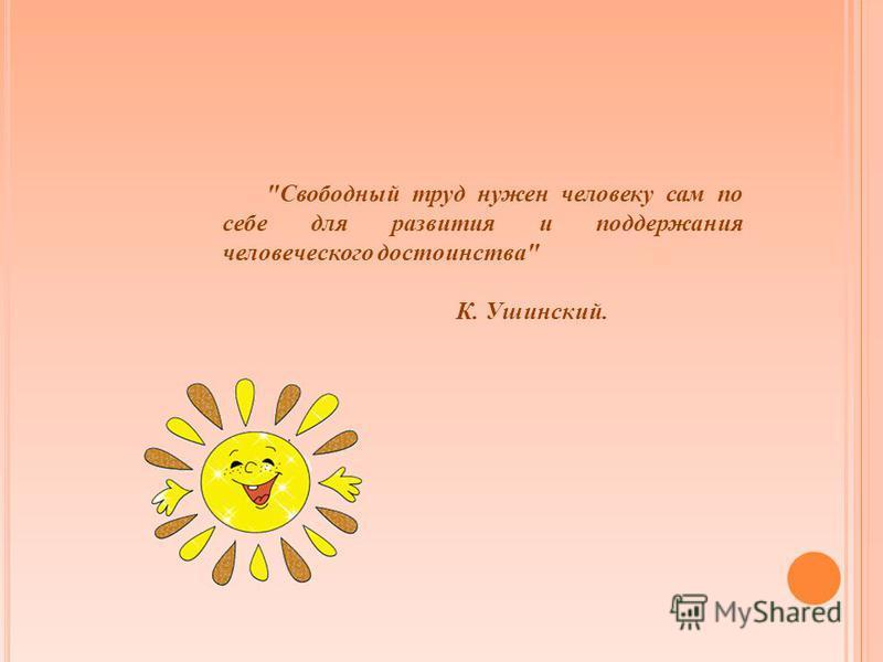Свободный труд нужен человеку сам по себе для развития и поддержания человеческого достоинства К. Ушинский..
