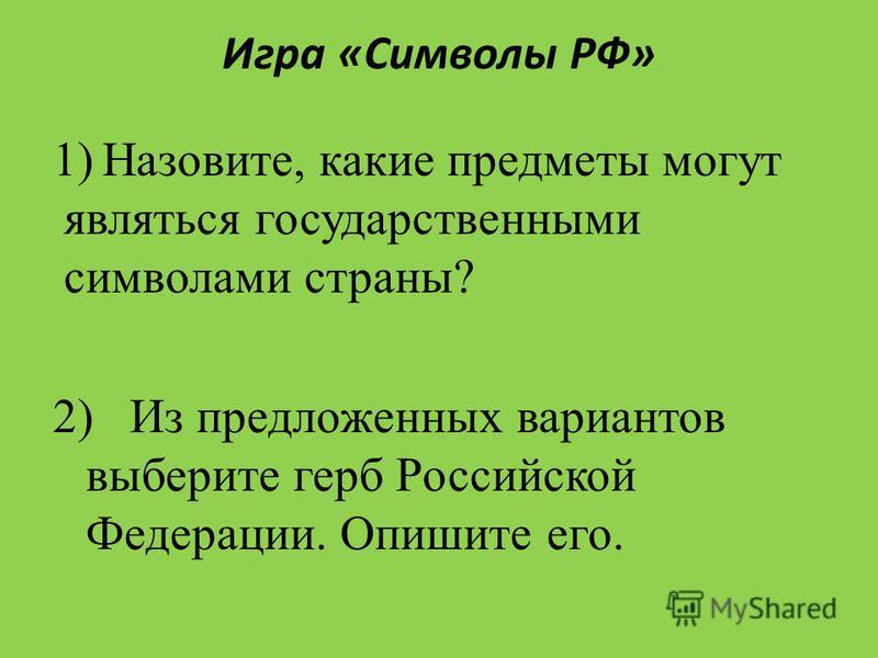 Игра «Символы РФ» 1)Назовите, какие предметы могут являться государственными символами страны? 2) Из предложенных вариантов выберите герб Российской Федерации. Опишите его.