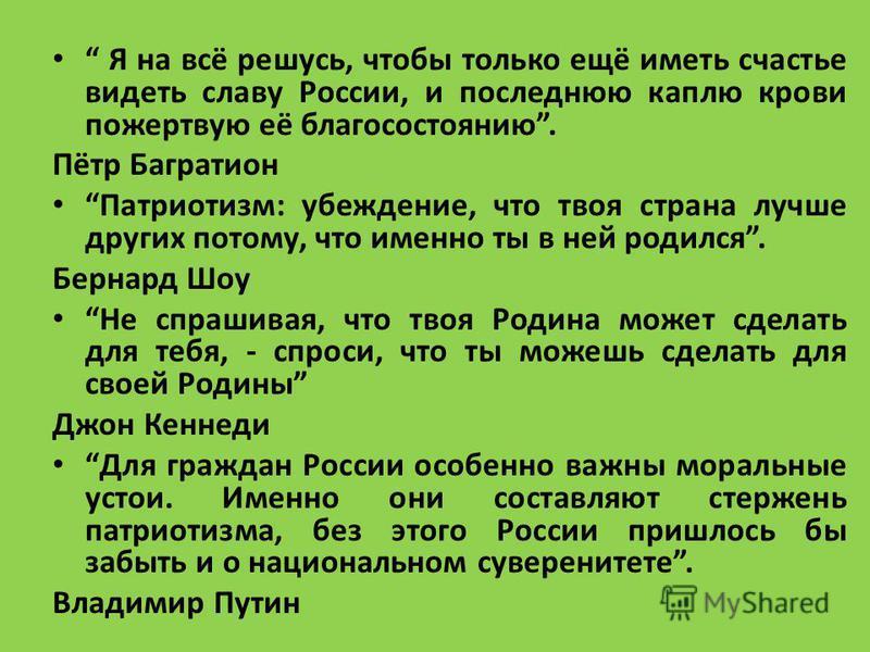Я на всё решусь, чтобы только ещё иметь счастье видеть славу России, и последнюю каплю крови пожертвую её благосостоянию. Пётр Багратион Патриотизм: убеждение, что твоя страна лучше других потому, что именно ты в ней родился. Бернард Шоу Не спрашивая