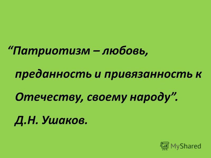 Патриотизм – любовь, преданность и привязанность к Отечеству, своему народу. Д.Н. Ушаков.