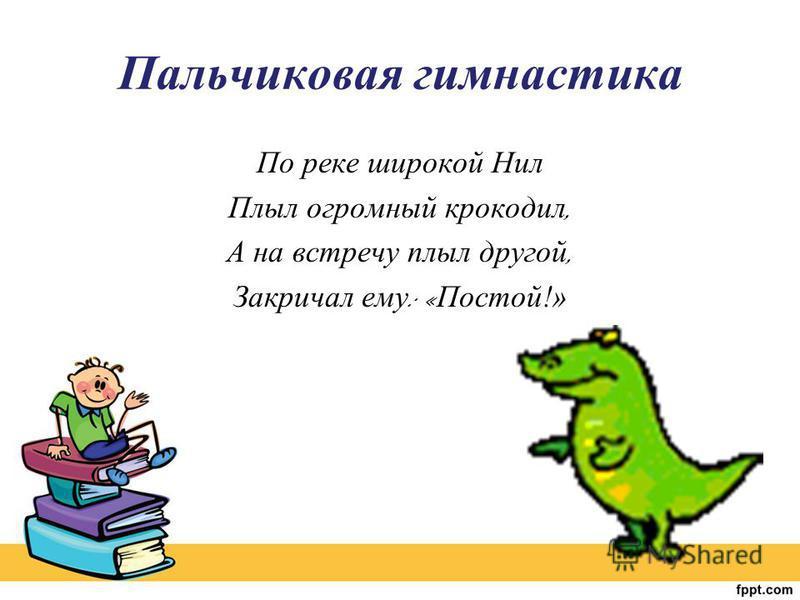 Пальчиковая гимнастика По реке широкой Нил Плыл огромный крокодил, А на встречу плыл другой, Закричал ему : « Постой !»