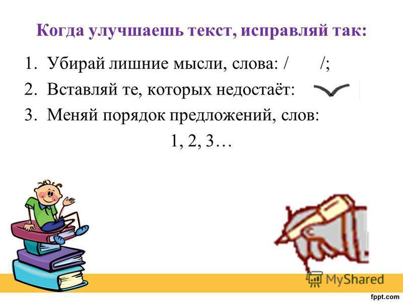 Когда улучшаешь текст, исправляй так: 1. Убирай лишние мысли, слова: / /; 2. Вставляй те, которых недостаёт: 3. Меняй порядок предложений, слов: 1, 2, 3…