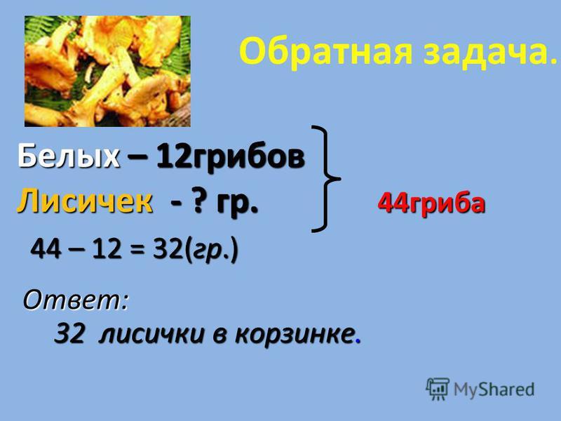 Составьте и решите задачу Белых – 12 грибов Лисичек - ? на 20 гр. больше ? 1) 12 + 20 =32 (гр.) - лисичек. - лисичек. 2) 12 + 32 = 44(гр.) (12 + 20) + 12 = 44(гр.) Ответ:34 гриба в корзинке.