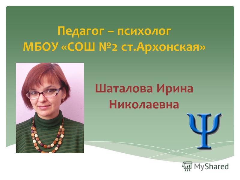 Педагог – психолог МБОУ «СОШ 2 ст.Архонская» Шаталова Ирина Николаевна