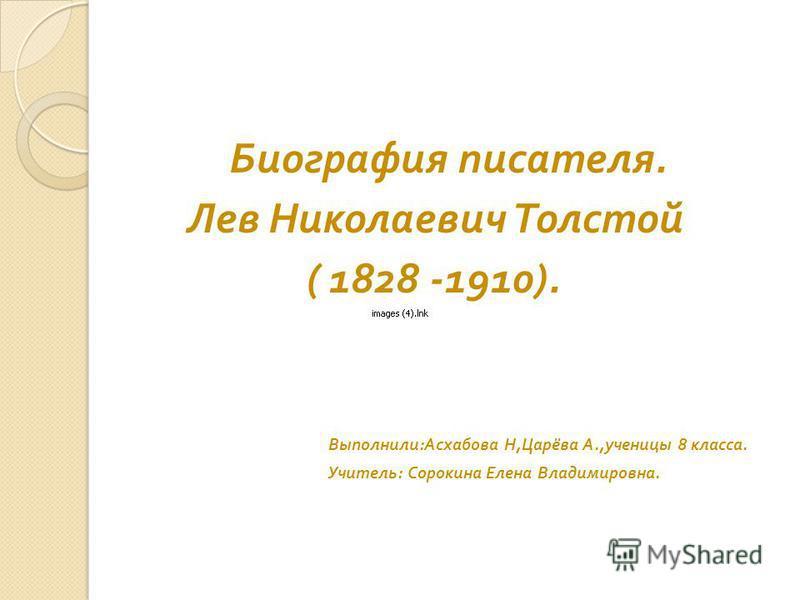Биография писателя. Лев Николаевич Толстой ( 1828 -1910). Выполнили : Асхабова Н, Царёва А., ученицы 8 класса. Учитель : Сорокина Елена Владимировна.