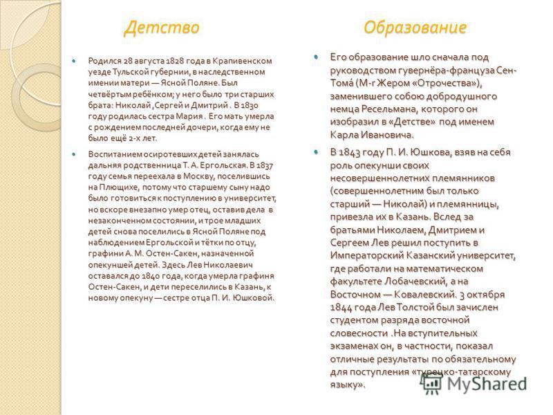 Детство Образование Детство Образование Родился 28 августа 1828 года в Крапивенском уезде Тульской губернии, в наследственном имении матери Ясной Поляне. Был четвёртым ребёнком ; у него было три старших брата : Николай, Сергей и Дмитрий. В 1830 году
