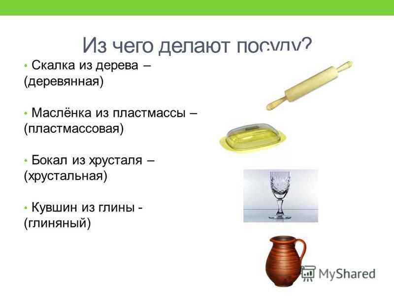 Из чего делают посуду? Чашка из фарфора – какая? (фарфоровая) Ковш из металла – (металлический) Конфетница из стекла - (стеклянная)