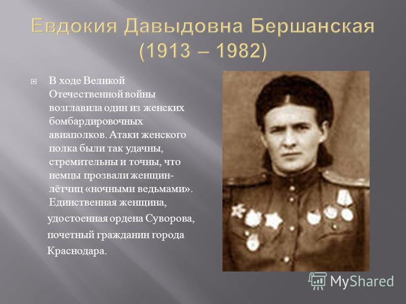В ходе Великой Отечественной войны возглавила один из женских бомбардировочных авиаполков. Атаки женского полка были так удачны, стремительны и точны, что немцы прозвали женщин - лётчиц « ночными ведьмами ». Единственная женщина, удостоенная ордена С