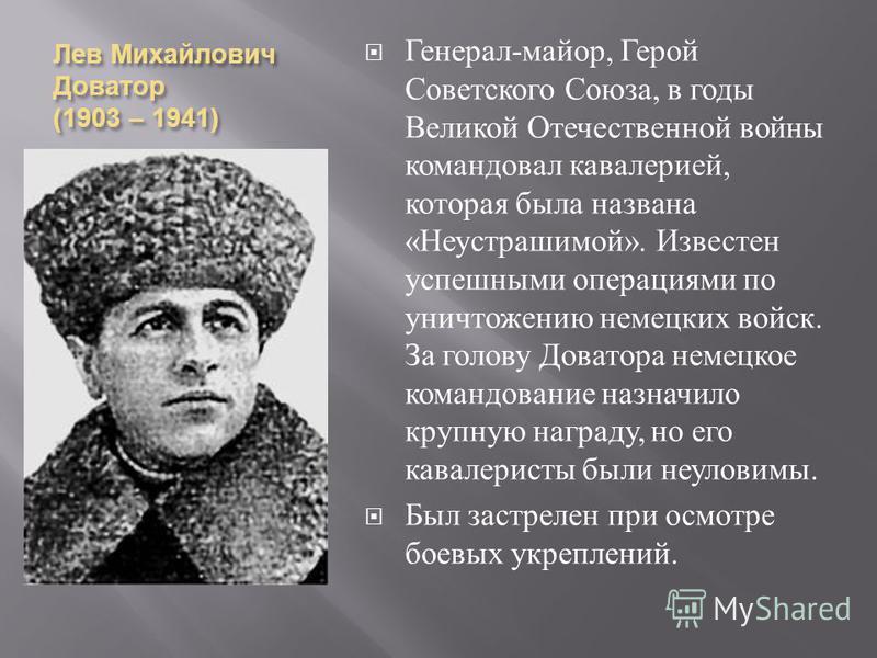 Лев Михайлович Доватор (1903 – 1941) Генерал - майор, Герой Советского Союза, в годы Великой Отечественной войны командовал кавалерией, которая была названа « Неустрашимой ». Известен успешными операциями по уничтожению немецких войск. За голову Дова