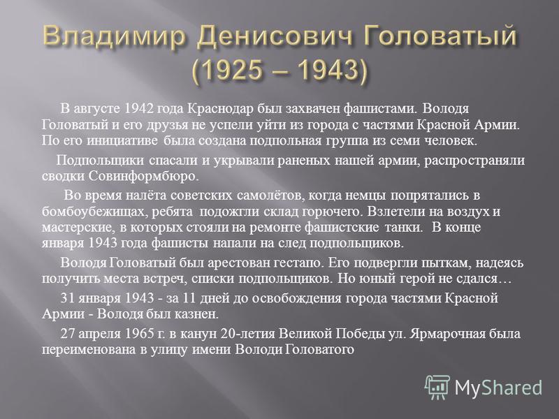 В августе 1942 года Краснодар был захвачен фашистами. Володя Головатый и его друзья не успели уйти из города с частями Красной Армии. По его инициативе была создана подпольная группа из семи человек. Подпольщики спасали и укрывали раненых нашей армии