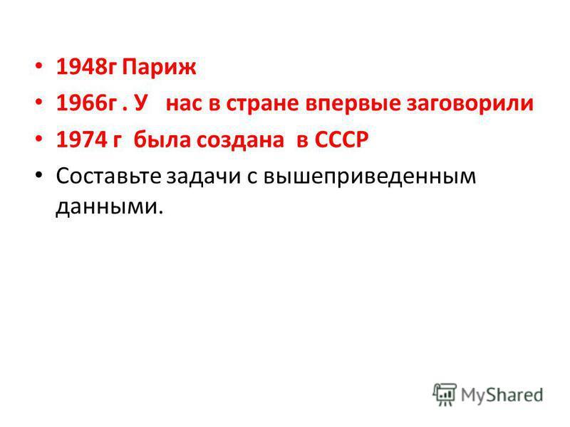 1948 г Париж 1966 г. У нас в стране впервые заговорили 1974 г была создана в СССР Составьте задачи с вышеприведенным данными.