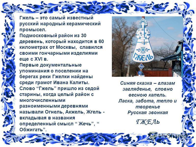 Гжель – это самый известный русский народный керамический промысел. Подмосковный район из 30 деревень, который находится в 60 километрах от Москвы, славился своими гончарными изделиями еще с XVI в. Первые документальные упоминания о поселении на бере