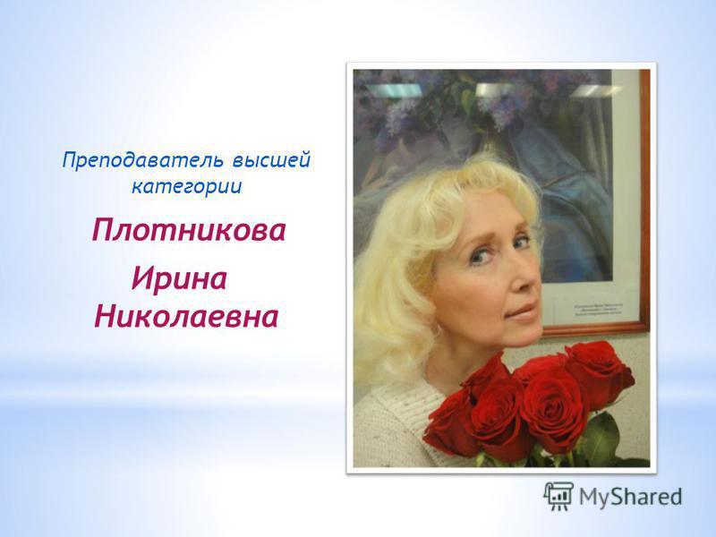 Преподаватель высшей категории Плотникова Ирина Николаевна