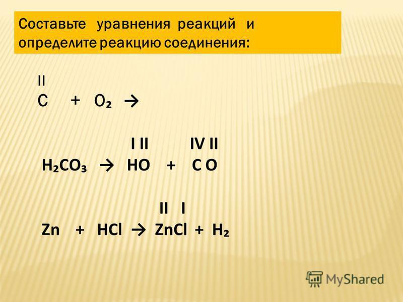 Составьте уравнения реакций и определите реакцию соединения: II C + O Ι ΙΙ IV II HCO HO + C O ΙΙ Ι Zn + HCl ZnCl + H