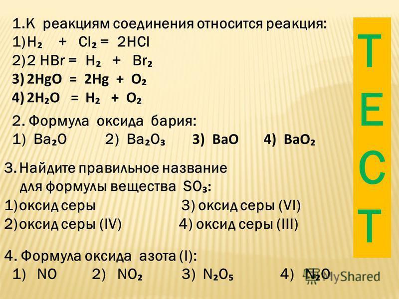 1. К реакциям соединения относится реакция: 1)H + Cl = 2HCl 2)2 HBr = H + Br 3)2HgO = 2Hg + O 4)2HO = H + O 2. Формула оксида бария: 1) Ва O 2) Ba O 3) BaO 4) BaO 3. Найдите правильное название для формулы вещества SO: 1)оксид серы 3) оксид серы (VI)