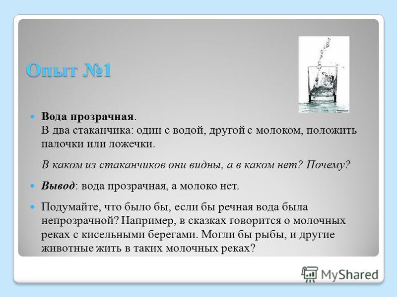 Опыт 1 Вода прозрачная. В два стаканчика: один с водой, другой с молоком, положить палочки или ложечки. В каком из стаканчиков они видны, а в каком нет? Почему? Вывод: вода прозрачная, а молоко нет. Подумайте, что было бы, если бы речная вода была не