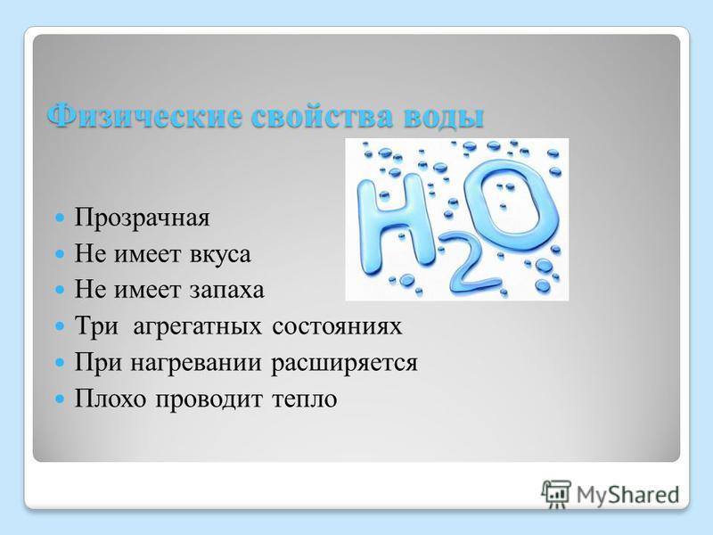 Физические свойства воды Прозрачная Не имеет вкуса Не имеет запаха Три агрегатных состояниях При нагревании расширяется Плохо проводит тепло