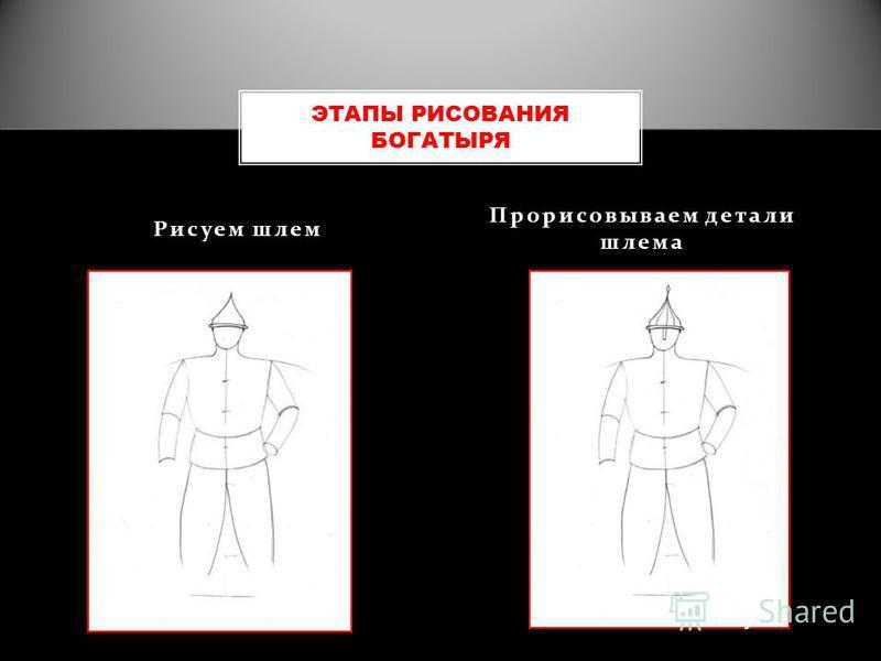 Рисуем шлем Прорисовываем детали шлема ЭТАПЫ РИСОВАНИЯ БОГАТЫРЯ