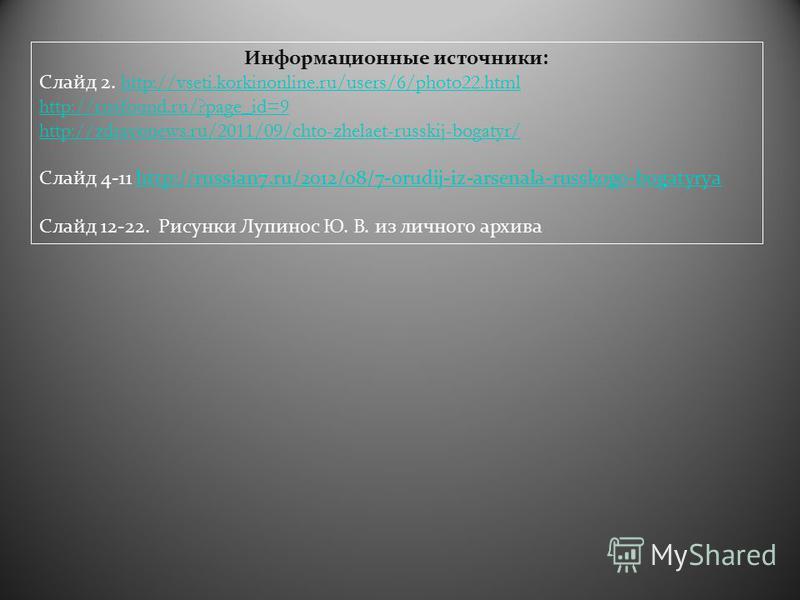 Информационные источники : Слайд 2. http://vseti.korkinonline.ru/users/6/photo22.htmlhttp://vseti.korkinonline.ru/users/6/photo22. html http://rusfound.ru/?page_id=9 http://zdravonews.ru/2011/09/chto-zhelaet-russkij-bogatyr/ Слайд 4-11 http://russian