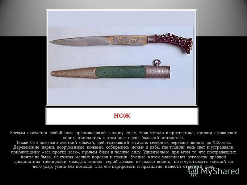 Боевым считается любой нож, превышающий в длину 20 см. Нож метали в противника, причем славянские воины отличались в этом деле очень большой меткостью. Также был довольно жесткий обычай, действовавший в глухих северных деревнях вплоть до XIX века. Де