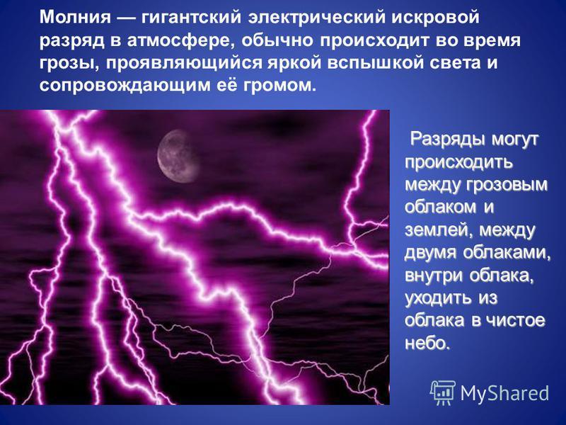 Молиния гигантский электрический искровой разряд в атмосфере, обычно происходит во время грозы, проявляющийся яркой вспышкой света и сопровождающим её громом. Разряды могут происходить между грозовым облаком и землей, между двумя облаками, внутри обл