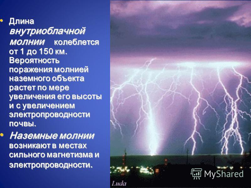 Длина внутриоблачной молнии колеблется от 1 до 150 км. Вероятность поражения молнией наземного объекта растет по мере увеличения его высоты и с увеличением электропроводности почвы. Длина внутриоблачной молнии колеблется от 1 до 150 км. Вероятность п