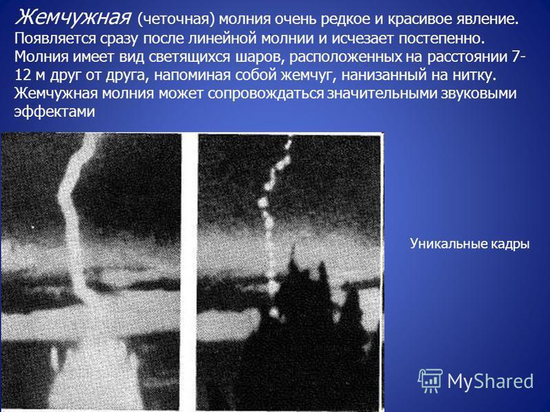 . Жемчужная (четочная) молиния очень редкое и красивое явление. Появляется сразу после линейной молнии и исчезает постепенно. Молиния имеет вид светящихся шаров, расположенных на расстоянии 7- 12 м друг от друга, напоминая собой жемчуг, нанизанный на
